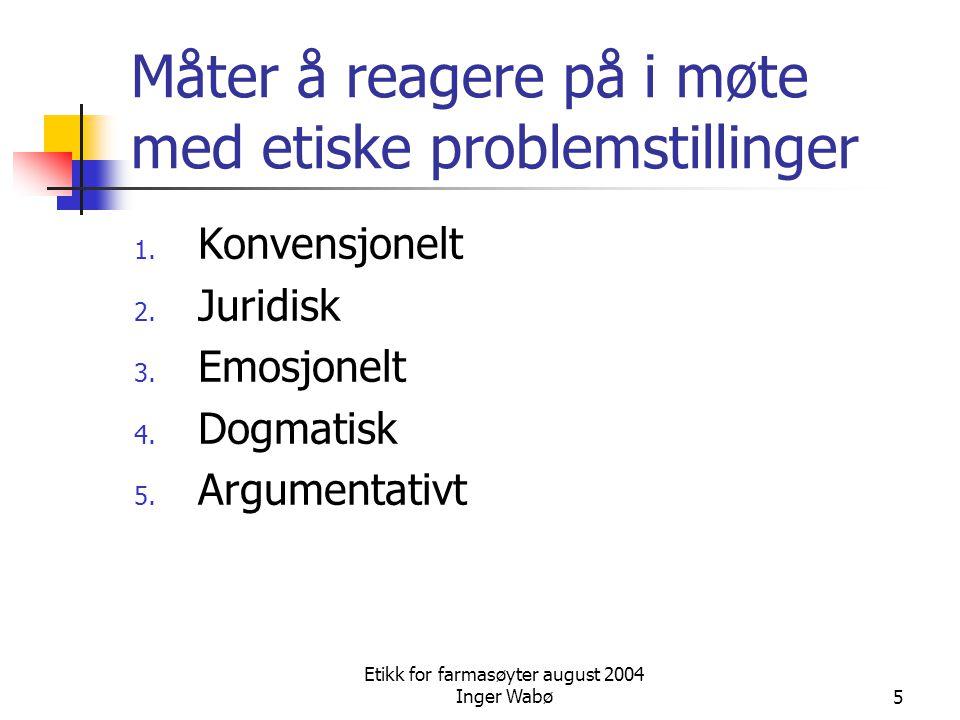 Etikk for farmasøyter august 2004 Inger Wabø5 Måter å reagere på i møte med etiske problemstillinger 1. Konvensjonelt 2. Juridisk 3. Emosjonelt 4. Dog