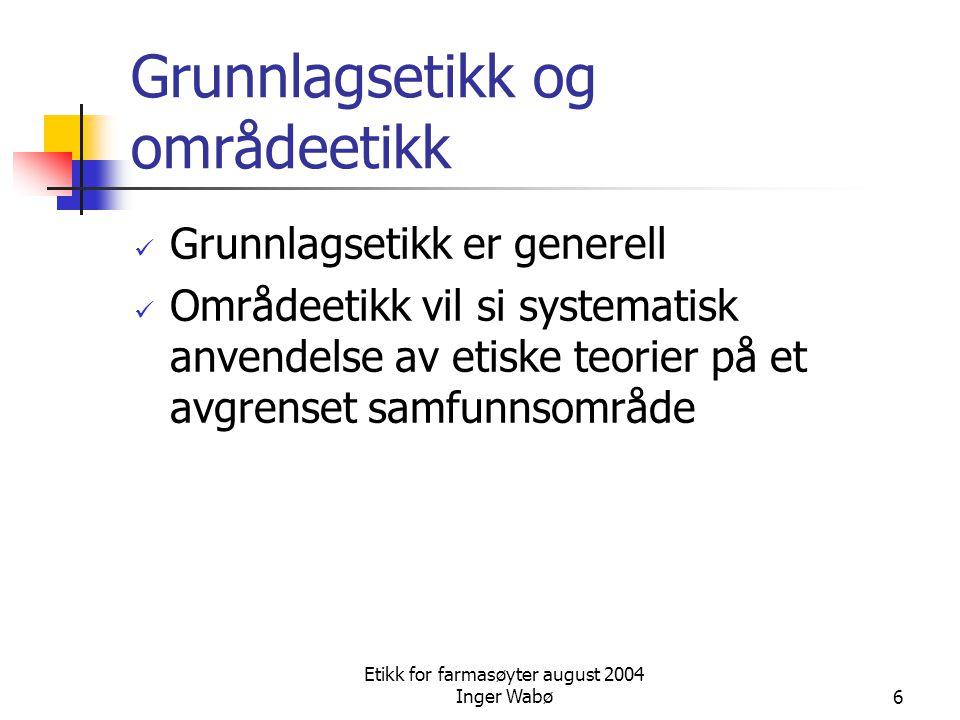 Etikk for farmasøyter august 2004 Inger Wabø6 Grunnlagsetikk og områdeetikk Grunnlagsetikk er generell Områdeetikk vil si systematisk anvendelse av et