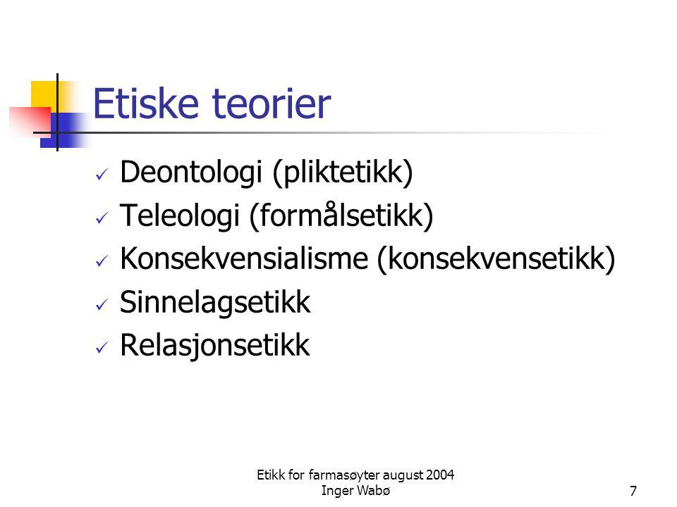 Etikk for farmasøyter august 2004 Inger Wabø7 Etiske teorier Deontologi (pliktetikk) Teleologi (formålsetikk) Konsekvensialisme (konsekvensetikk) Sinn