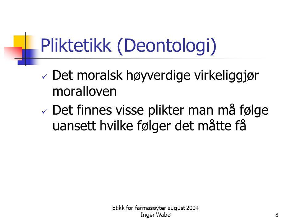 Etikk for farmasøyter august 2004 Inger Wabø8 Pliktetikk (Deontologi) Det moralsk høyverdige virkeliggjør moralloven Det finnes visse plikter man må f