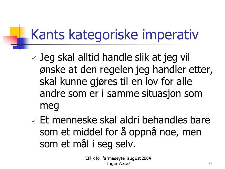 Etikk for farmasøyter august 2004 Inger Wabø9 Kants kategoriske imperativ Jeg skal alltid handle slik at jeg vil ønske at den regelen jeg handler ette