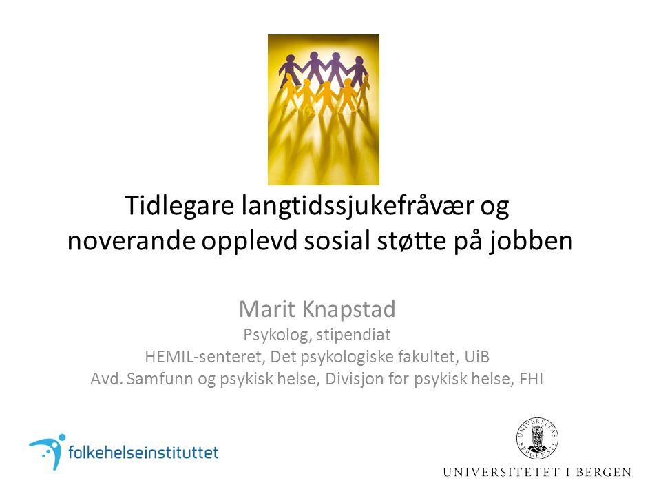 Tidlegare langtidssjukefråvær og noverande opplevd sosial støtte på jobben Marit Knapstad Psykolog, stipendiat HEMIL-senteret, Det psykologiske fakultet, UiB Avd.