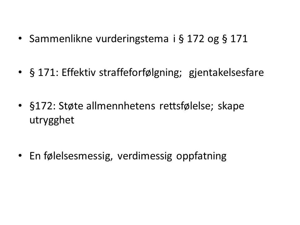 Sammenlikne vurderingstema i § 172 og § 171 § 171: Effektiv straffeforfølgning; gjentakelsesfare §172: Støte allmennhetens rettsfølelse; skape utrygghet En følelsesmessig, verdimessig oppfatning