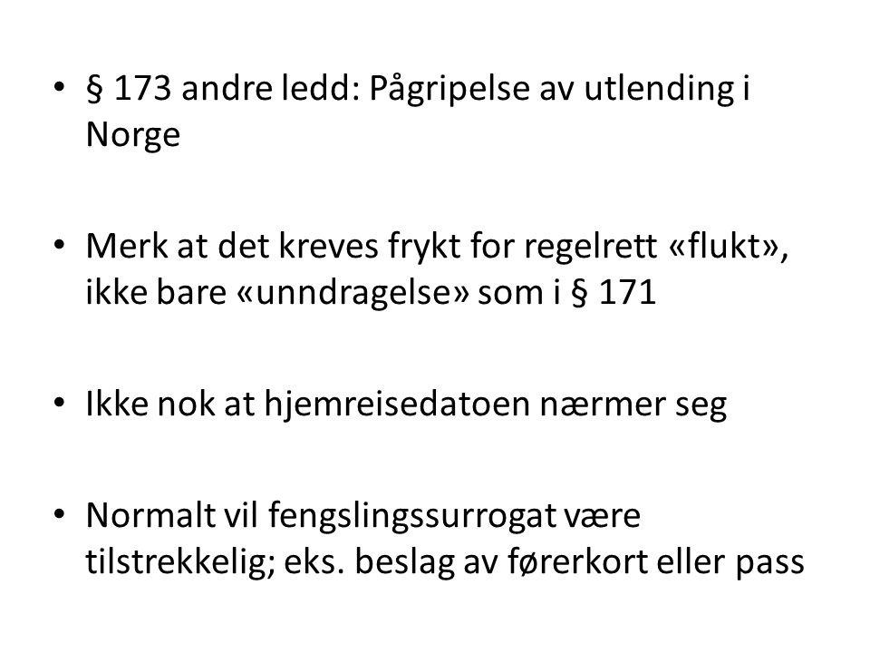 § 173 andre ledd: Pågripelse av utlending i Norge Merk at det kreves frykt for regelrett «flukt», ikke bare «unndragelse» som i § 171 Ikke nok at hjemreisedatoen nærmer seg Normalt vil fengslingssurrogat være tilstrekkelig; eks.