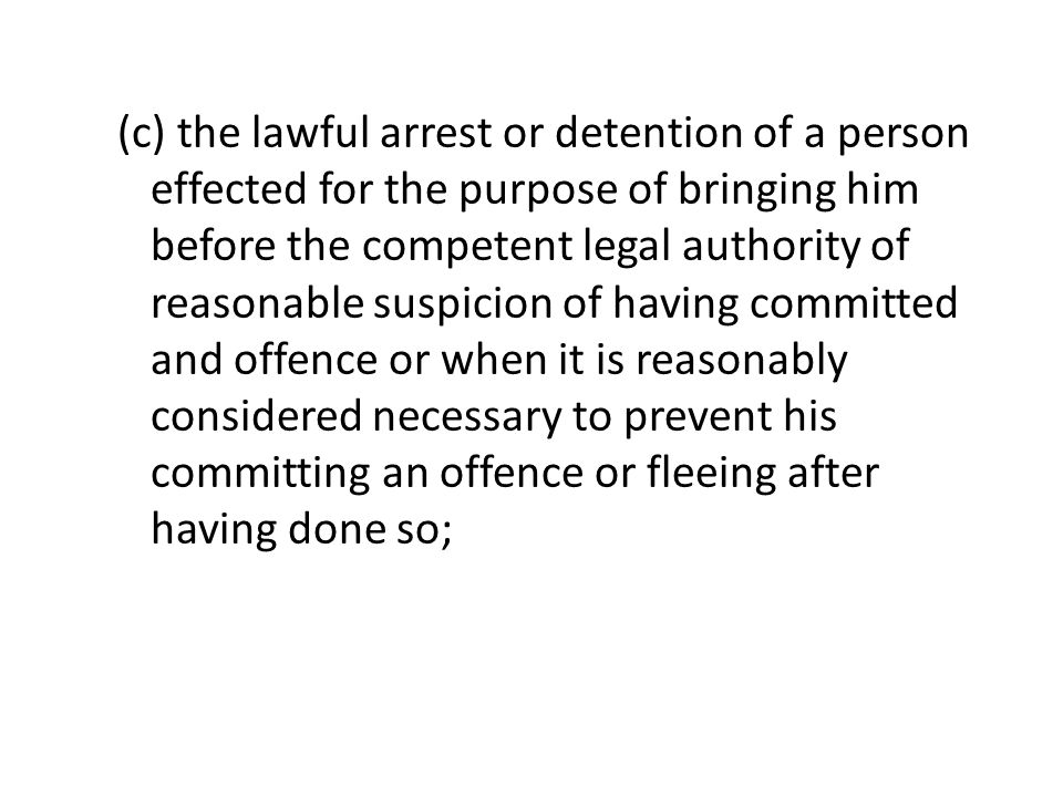 (c) the lawful arrest or detention of a person effected for the purpose of bringing him before the competent legal authority of reasonable suspicion o