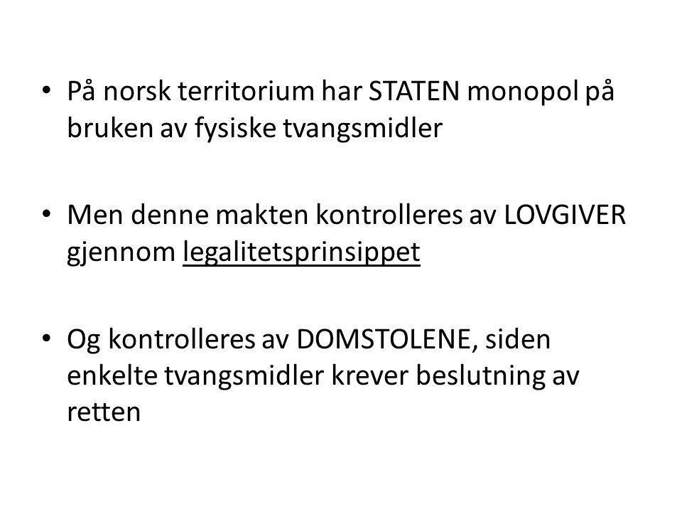 På norsk territorium har STATEN monopol på bruken av fysiske tvangsmidler Men denne makten kontrolleres av LOVGIVER gjennom legalitetsprinsippet Og kontrolleres av DOMSTOLENE, siden enkelte tvangsmidler krever beslutning av retten