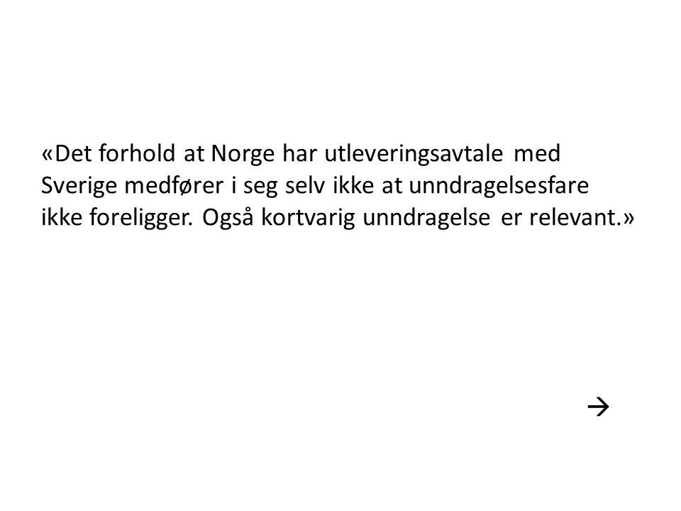 «Det forhold at Norge har utleveringsavtale med Sverige medfører i seg selv ikke at unndragelsesfare ikke foreligger.