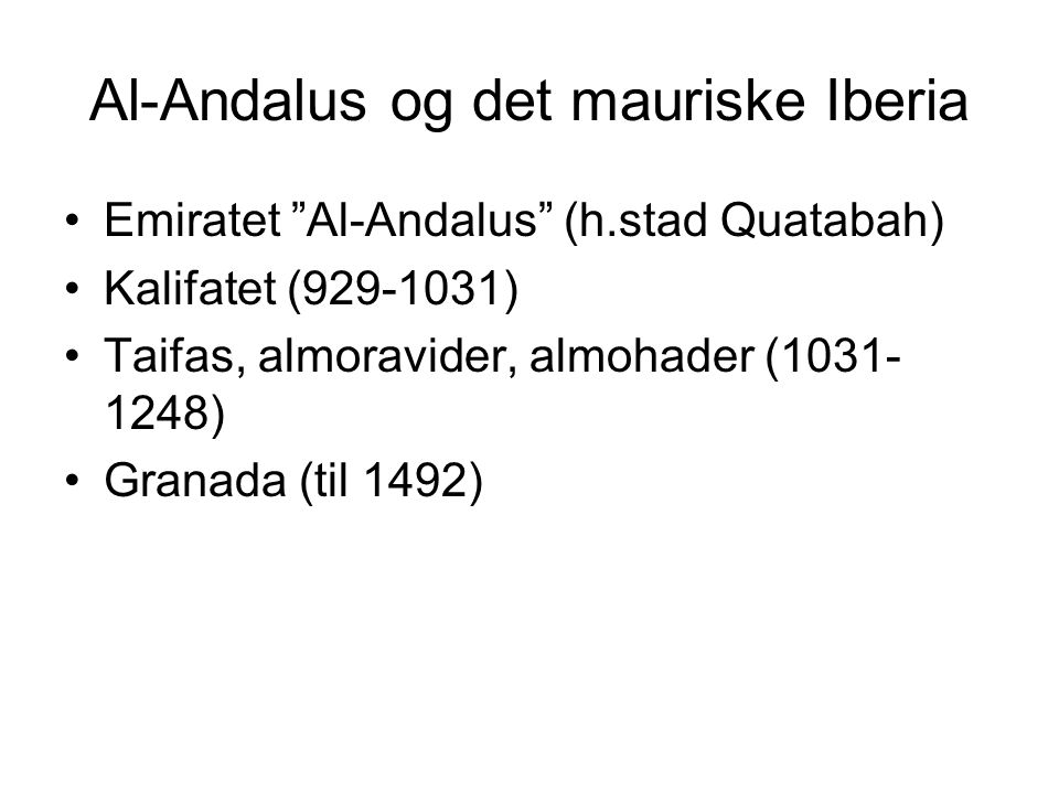 Al-Andalus og det mauriske Iberia Emiratet Al-Andalus (h.stad Quatabah) Kalifatet (929-1031) Taifas, almoravider, almohader (1031- 1248) Granada (til 1492)