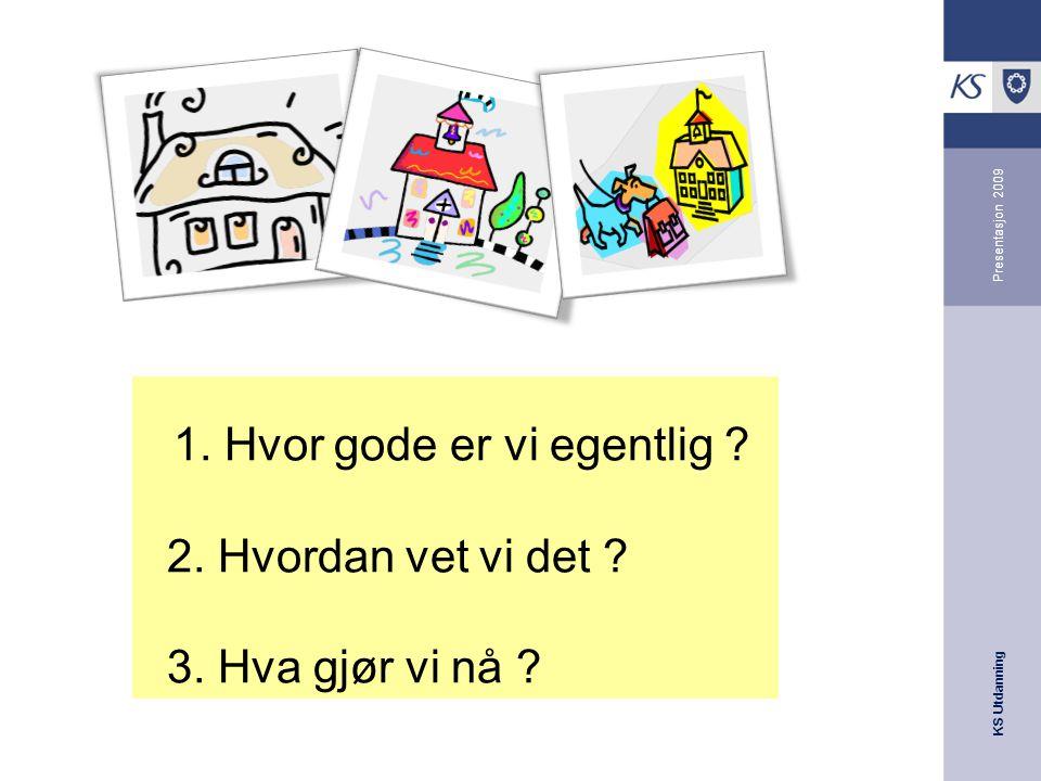KS Utdanning Presentasjon 2009 1.Hvor gode er vi egentlig .