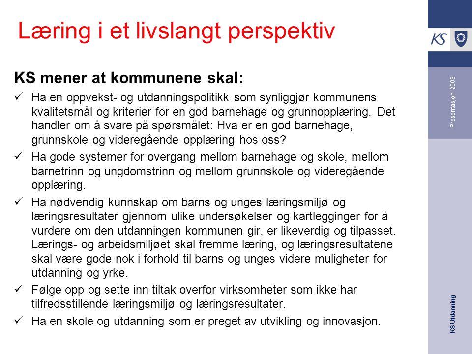 KS Utdanning Presentasjon 2009 03.12.2007 Læring i et livslangt perspektiv KS mener at kommunene skal: Ha en oppvekst- og utdanningspolitikk som synli