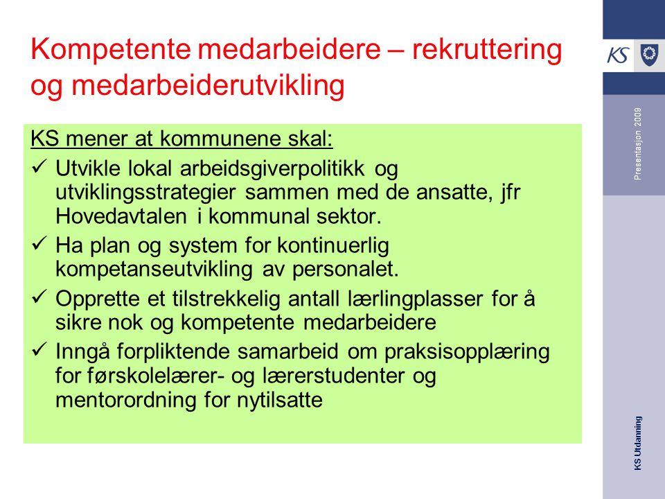KS Utdanning Presentasjon 2009 Kompetente medarbeidere – rekruttering og medarbeiderutvikling KS mener at kommunene skal: Utvikle lokal arbeidsgiverpo