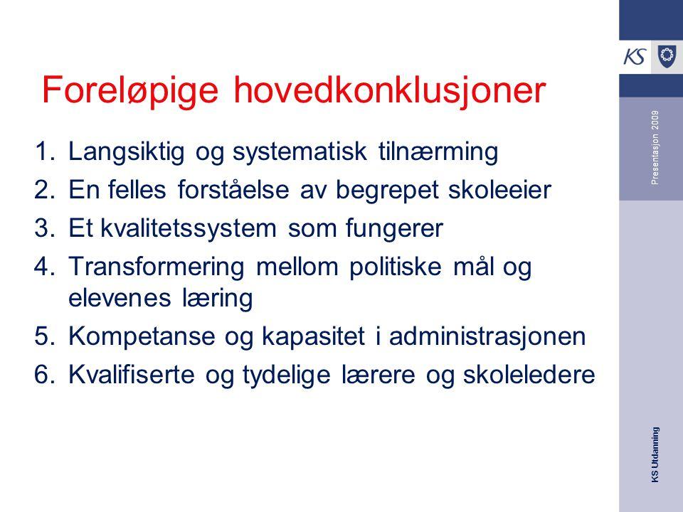 KS Utdanning Presentasjon 2009 Foreløpige hovedkonklusjoner 1.Langsiktig og systematisk tilnærming 2.En felles forståelse av begrepet skoleeier 3.Et k