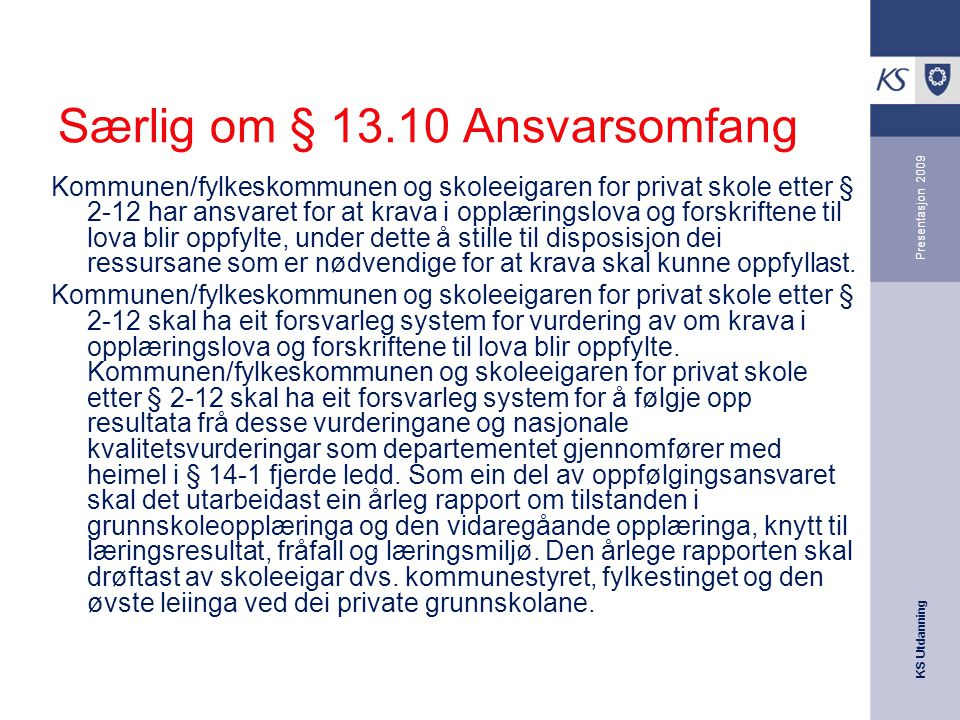 KS Utdanning Presentasjon 2009 Særlig om § 13.10 Ansvarsomfang Kommunen/fylkeskommunen og skoleeigaren for privat skole etter § 2-12 har ansvaret for