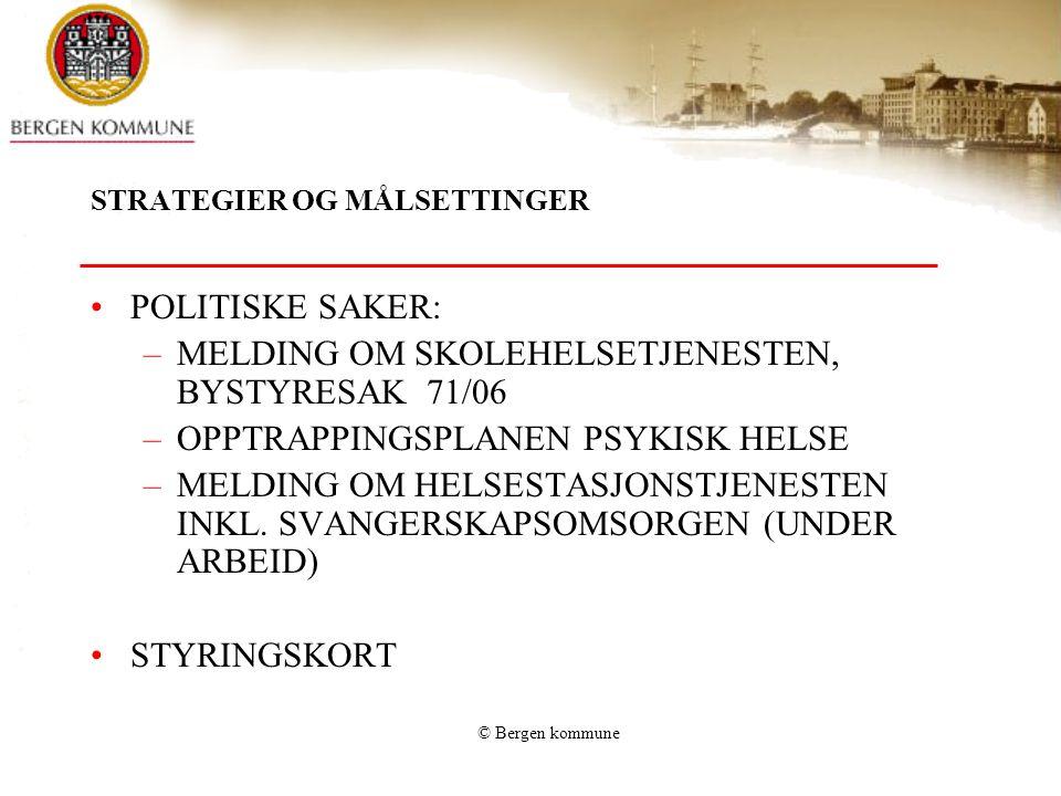 © Bergen kommune STRATEGIER OG MÅLSETTINGER POLITISKE SAKER: –MELDING OM SKOLEHELSETJENESTEN, BYSTYRESAK 71/06 –OPPTRAPPINGSPLANEN PSYKISK HELSE –MELD