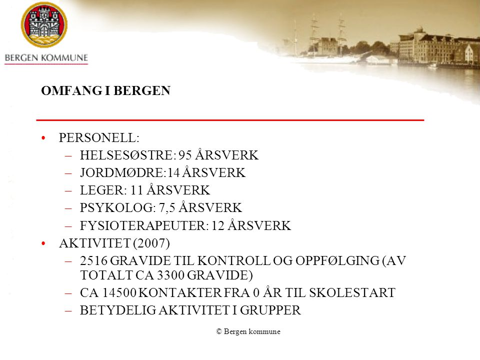 © Bergen kommune OMFANG I BERGEN PERSONELL: –HELSESØSTRE: 95 ÅRSVERK –JORDMØDRE:14 ÅRSVERK –LEGER: 11 ÅRSVERK –PSYKOLOG: 7,5 ÅRSVERK –FYSIOTERAPEUTER: