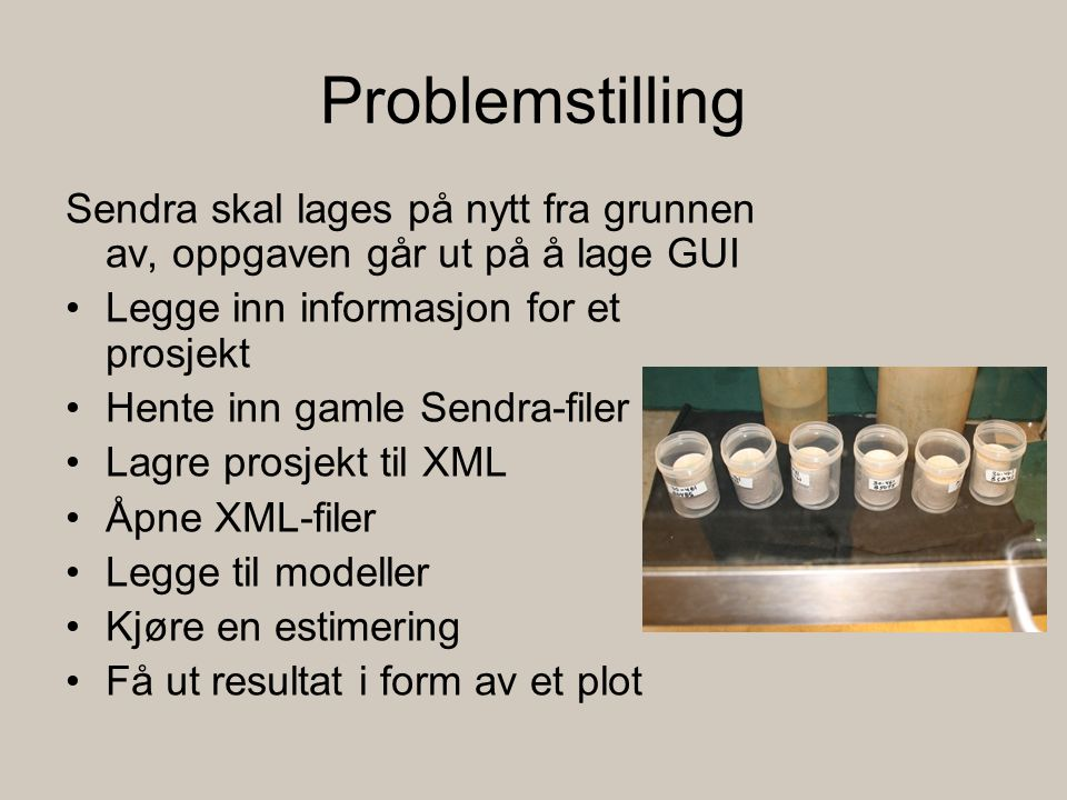 Problemstilling Sendra skal lages på nytt fra grunnen av, oppgaven går ut på å lage GUI Legge inn informasjon for et prosjekt Hente inn gamle Sendra-filer Lagre prosjekt til XML Åpne XML-filer Legge til modeller Kjøre en estimering Få ut resultat i form av et plot