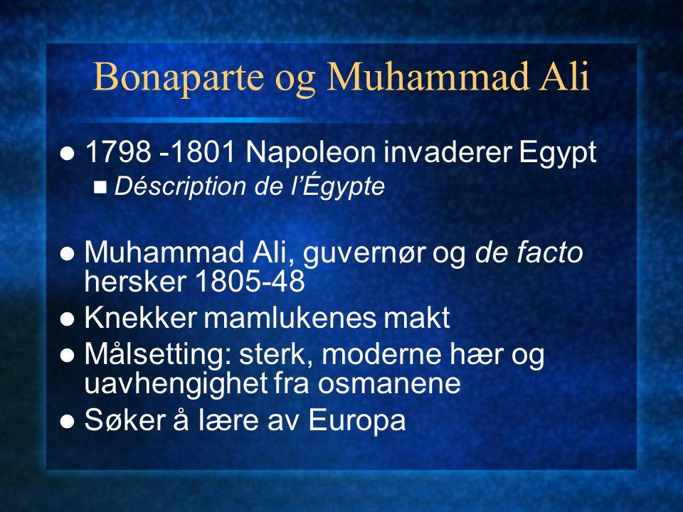 Bonaparte og Muhammad Ali 1798 -1801 Napoleon invaderer Egypt Déscription de l'Égypte Muhammad Ali, guvernør og de facto hersker 1805-48 Knekker mamlu