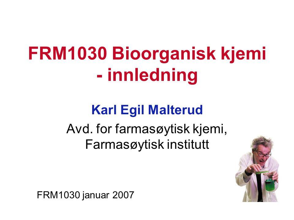 FRM1030 Bioorganisk kjemi - innledning Karl Egil Malterud Avd. for farmasøytisk kjemi, Farmasøytisk institutt FRM1030 januar 2007