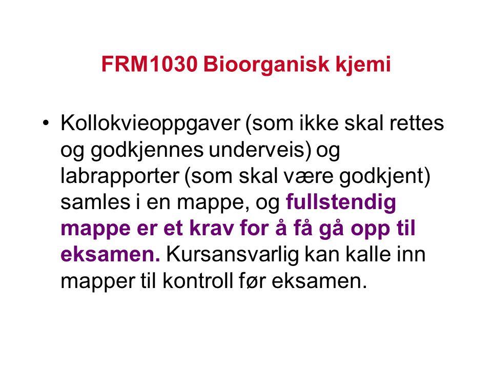 FRM1030 Bioorganisk kjemi Kollokvieoppgaver (som ikke skal rettes og godkjennes underveis) og labrapporter (som skal være godkjent) samles i en mappe, og fullstendig mappe er et krav for å få gå opp til eksamen.