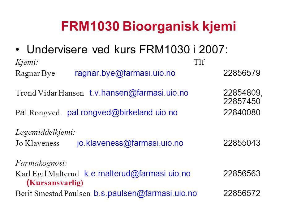 FRM1030 Bioorganisk kjemi Undervisere ved kurs FRM1030 i 2007: Kjemi:Tlf Ragnar Bye ragnar.bye@farmasi.uio.no 22856579 Trond Vidar Hansen t.v.hansen@farmasi.uio.no 22854809, 22857450 P å l Rongved pal.rongved@birkeland.uio.no 22840080 Legemiddelkjemi: Jo Klaveness jo.klaveness@farmasi.uio.no 22855043 Farmakognosi: Karl Egil Malterud k.e.malterud@farmasi.uio.no 22856563 ( Kursansvarlig) Berit Smestad Paulsen b.s.paulsen@farmasi.uio.no 22856572