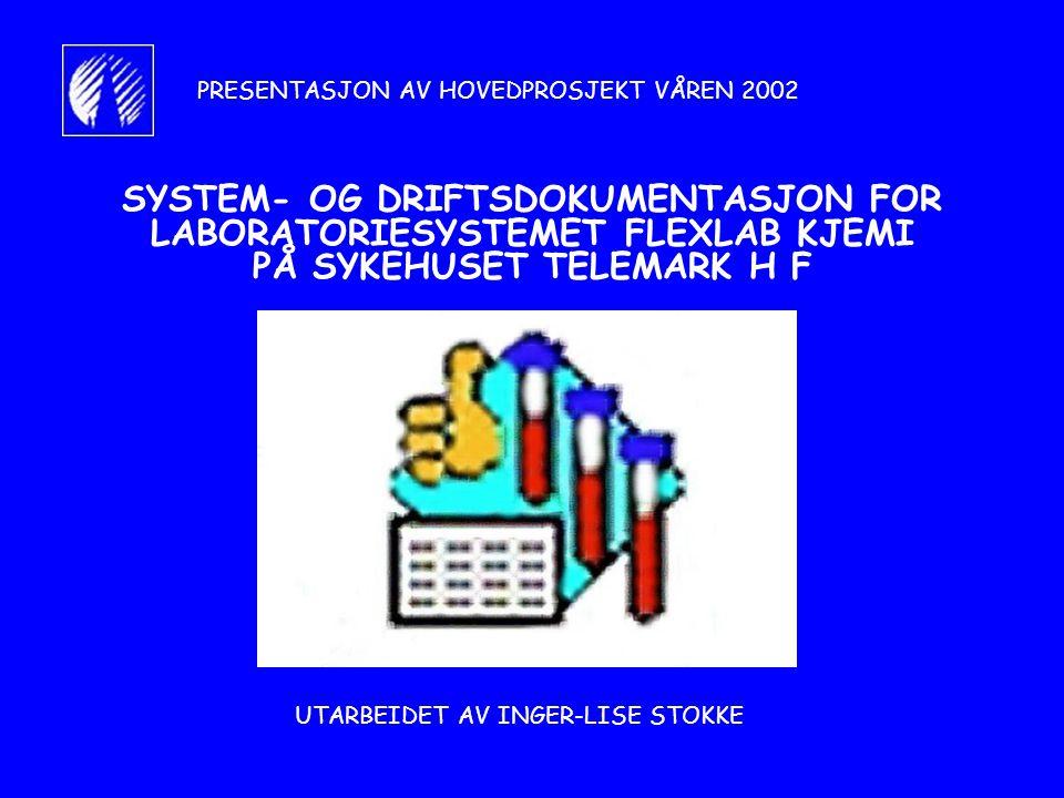 SYSTEM- OG DRIFTSDOKUMENTASJON FOR LABORATORIESYSTEMET FLEXLAB KJEMI PÅ SYKEHUSET TELEMARK H F UTARBEIDET AV INGER-LISE STOKKE PRESENTASJON AV HOVEDPROSJEKT VÅREN 2002