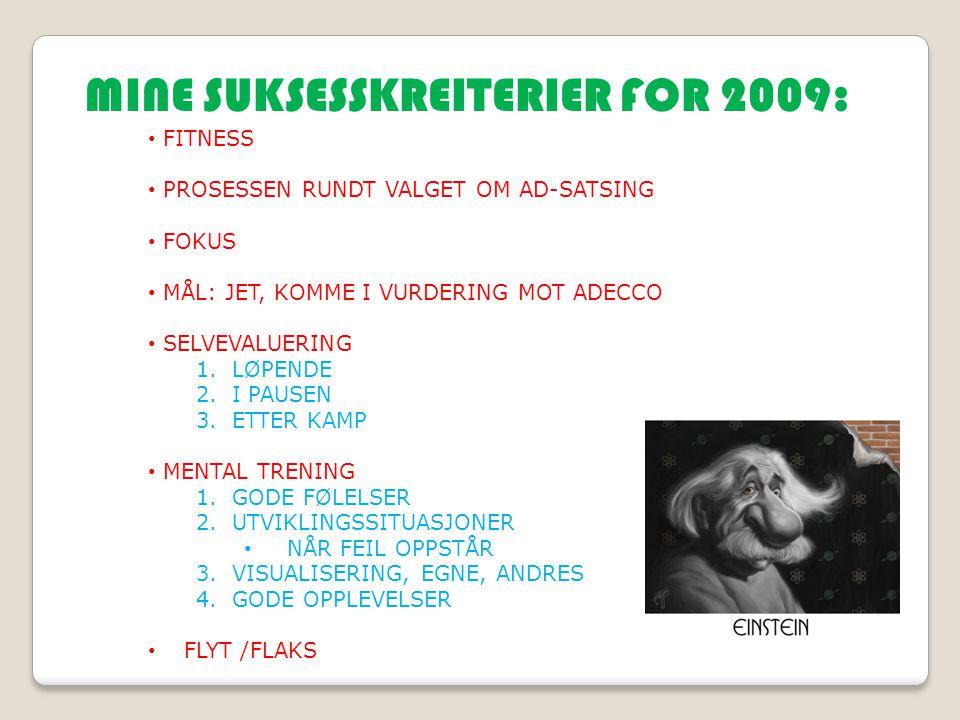 MINE SUKSESSKREITERIER FOR 2009: FITNESS PROSESSEN RUNDT VALGET OM AD-SATSING FOKUS MÅL: JET, KOMME I VURDERING MOT ADECCO SELVEVALUERING 1.LØPENDE 2.I PAUSEN 3.ETTER KAMP MENTAL TRENING 1.GODE FØLELSER 2.UTVIKLINGSSITUASJONER NÅR FEIL OPPSTÅR 3.VISUALISERING, EGNE, ANDRES 4.GODE OPPLEVELSER FLYT /FLAKS