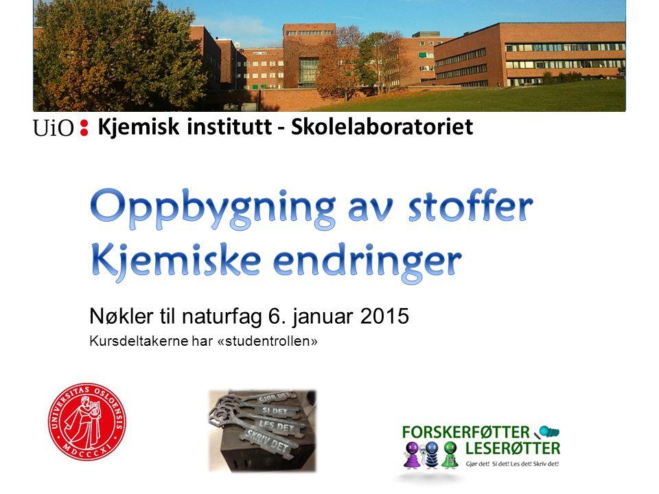 Kjemisk institutt - Skolelaboratoriet Nøkler til naturfag 6. januar 2015 Kursdeltakerne har «studentrollen»