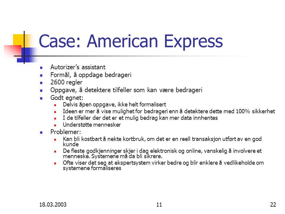 18.03.20031122 Case: American Express Autorizer's assistant Formål, å oppdage bedrageri 2600 regler Oppgave, å detektere tilfeller som kan være bedrageri Godt egnet: Delvis åpen oppgave, ikke helt formalisert Ideen er mer å vise mulighet for bedrageri enn å detektere dette med 100% sikkerhet I de tilfeller der det er et mulig bedrag kan mer data innhentes Understøtte mennesker Problemer: Kan bli kostbart å nekte kortbruk, om det er en reell transaksjon utført av en god kunde De fleste godkjenninger skjer i dag elektronisk og online, vanskelig å involvere et menneske.