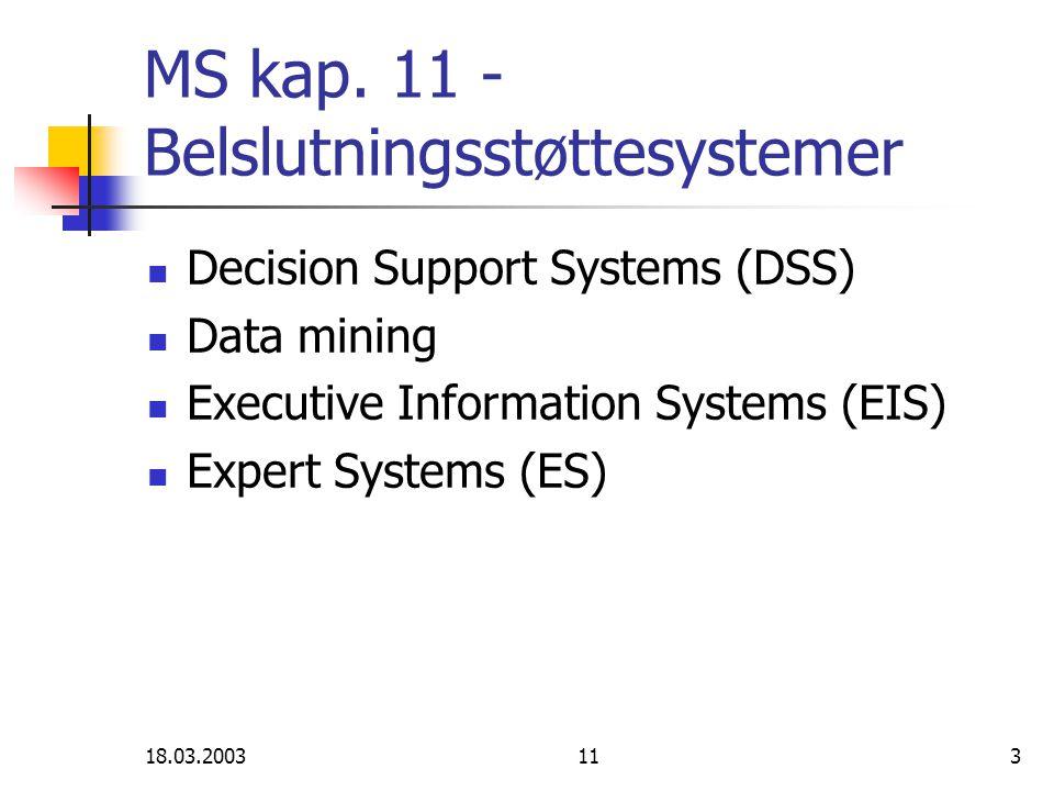 18.03.20031114 Executive IS (EIS) Brukt til å gi: Data om organisasjonen (salg, produksjon, fortjeneste, budsjetter…) Intern kommunikasjon (organisering av personlig korrespondanse, rapporter, møter) Data om omgivelsene (lovgiving, konkurrenter, teknologi,…) Funksjonalitet: Tilgang til overordnede aggregerte tilstands (performance) data Visualisering Muligheter til analyse Komplekse eller enkle systemer Mange bedrifter nøyer seg med å bruke regneark i analysefasen