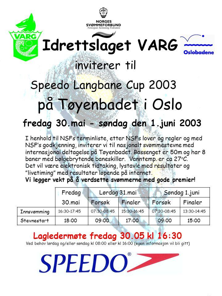 Idrettslaget VARG inviterer til Speedo Langbane Cup 2003 på Tøyenbadet i Oslo fredag 30.mai - søndag den 1.juni 2003 I henhold til NSFs terminliste, etter NSFs lover og regler og med NSF's godkjenning, inviterer vi til nasjonalt svømmestevne med internasjonal deltagelse på Tøyenbadet.