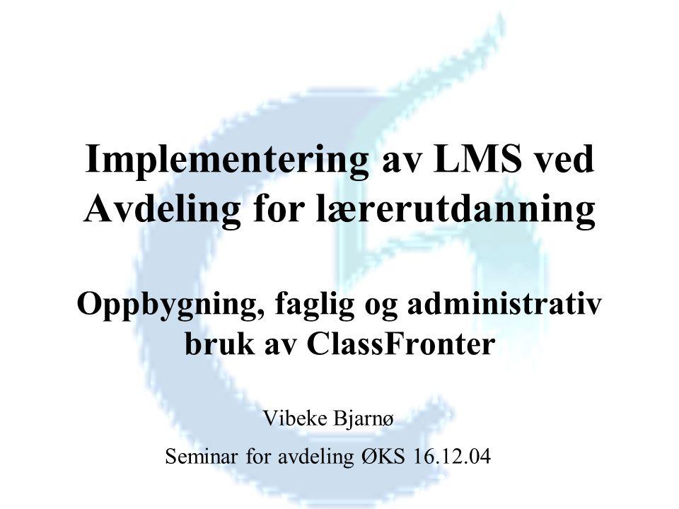 Implementering av LMS ved Avdeling for lærerutdanning Oppbygning, faglig og administrativ bruk av ClassFronter Vibeke Bjarnø Seminar for avdeling ØKS 16.12.04