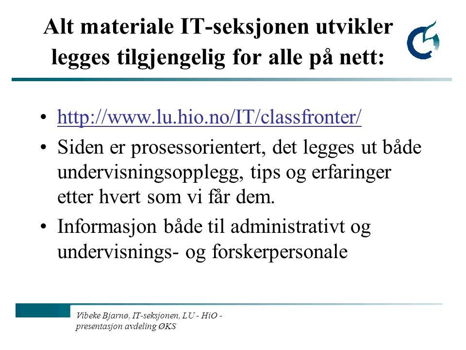 Vibeke Bjarnø, IT-seksjonen, LU - HiO - presentasjon avdeling ØKS Alt materiale IT-seksjonen utvikler legges tilgjengelig for alle på nett: http://www.lu.hio.no/IT/classfronter/ Siden er prosessorientert, det legges ut både undervisningsopplegg, tips og erfaringer etter hvert som vi får dem.