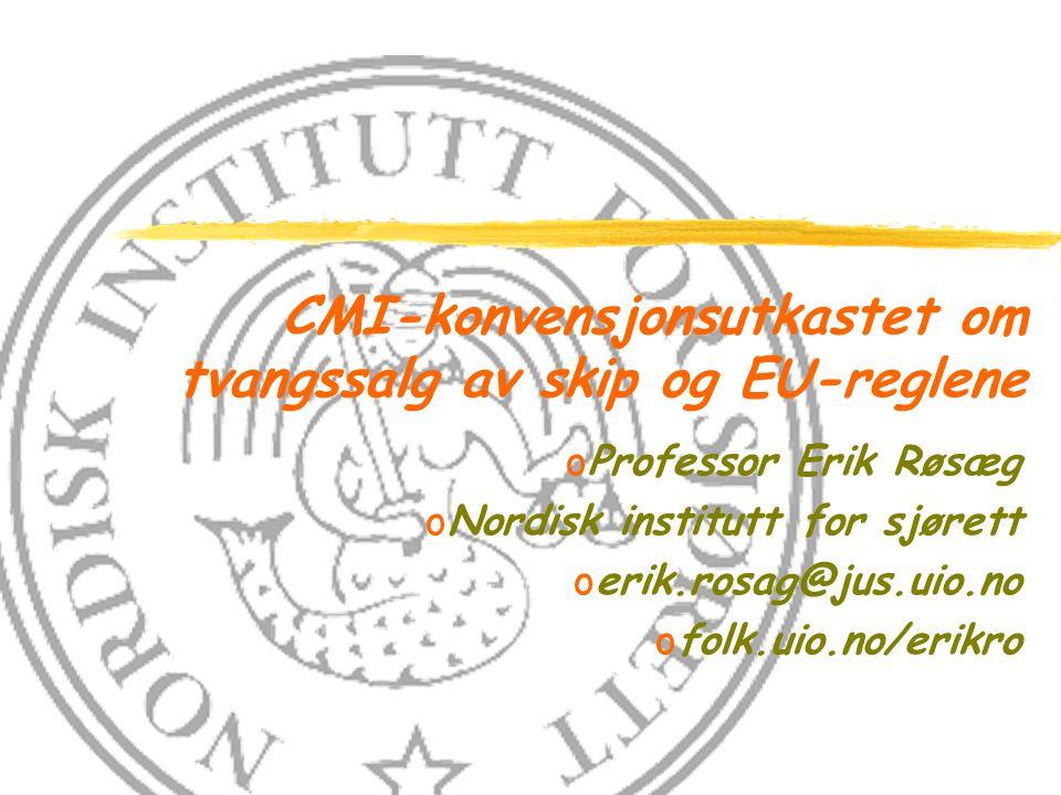 CMI-konvensjonsutkastet om tvangssalg av skip og EU-reglene oProfessor Erik Røsæg oNordisk institutt for sjørett oerik.rosag@jus.uio.no ofolk.uio.no/erikro