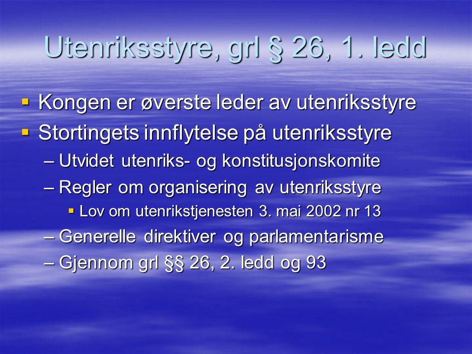 Utenriksstyre, grl § 26, 1. ledd  Kongen er øverste leder av utenriksstyre  Stortingets innflytelse på utenriksstyre –Utvidet utenriks- og konstitus