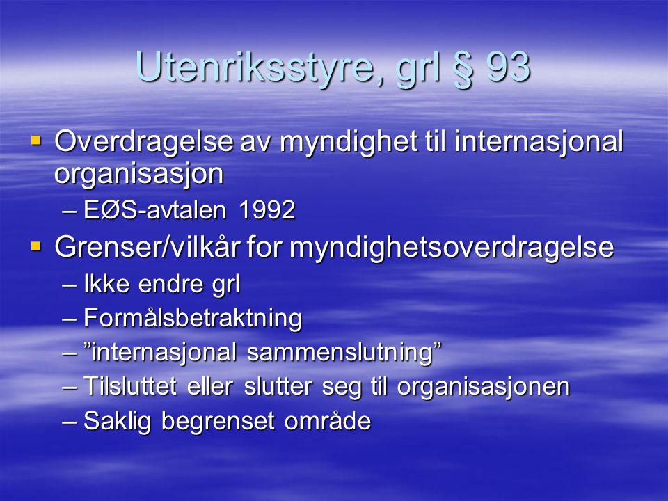 Utenriksstyre, grl § 93  Overdragelse av myndighet til internasjonal organisasjon –EØS-avtalen 1992  Grenser/vilkår for myndighetsoverdragelse –Ikke