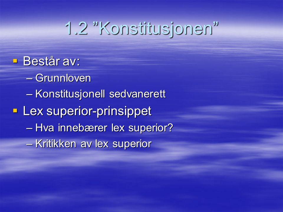 """1.2 """"Konstitusjonen""""  Består av: –Grunnloven –Konstitusjonell sedvanerett  Lex superior-prinsippet –Hva innebærer lex superior? –Kritikken av lex su"""