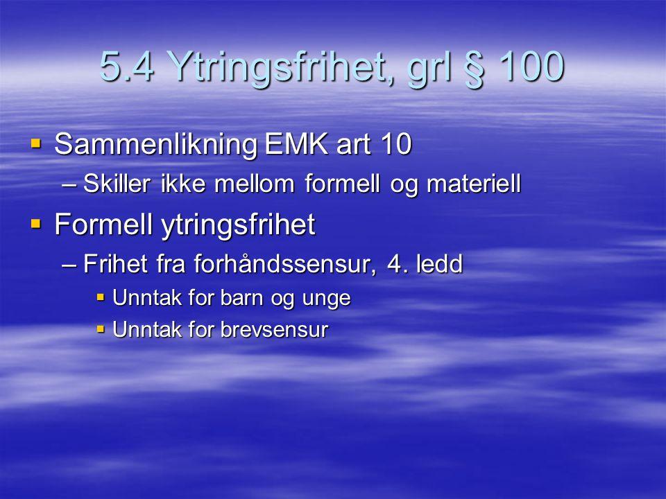 5.4 Ytringsfrihet, grl § 100  Sammenlikning EMK art 10 –Skiller ikke mellom formell og materiell  Formell ytringsfrihet –Frihet fra forhåndssensur,