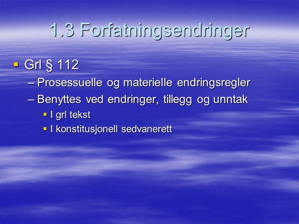 1.3 Forfatningsendringer  Grl § 112 –Prosessuelle og materielle endringsregler –Benyttes ved endringer, tillegg og unntak  I grl tekst  I konstitus