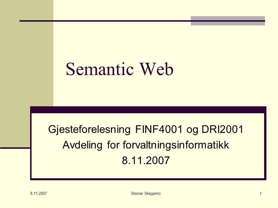 8.11.2007 Steinar Skagemo1 Semantic Web Gjesteforelesning FINF4001 og DRI2001 Avdeling for forvaltningsinformatikk 8.11.2007