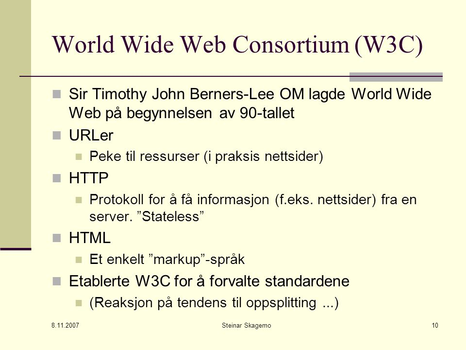 8.11.2007 Steinar Skagemo10 World Wide Web Consortium (W3C) Sir Timothy John Berners-Lee OM lagde World Wide Web på begynnelsen av 90-tallet URLer Pek