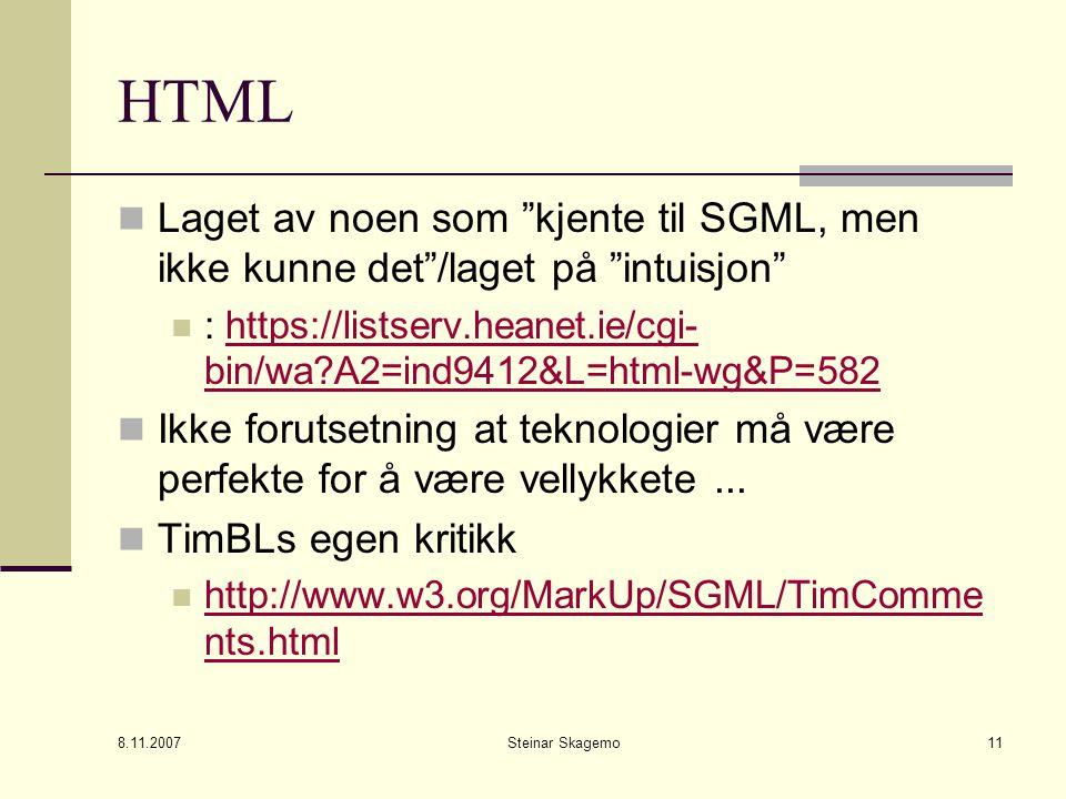 8.11.2007 Steinar Skagemo11 HTML Laget av noen som kjente til SGML, men ikke kunne det /laget på intuisjon : https://listserv.heanet.ie/cgi- bin/wa?A2=ind9412&L=html-wg&P=582https://listserv.heanet.ie/cgi- bin/wa?A2=ind9412&L=html-wg&P=582 Ikke forutsetning at teknologier må være perfekte for å være vellykkete...