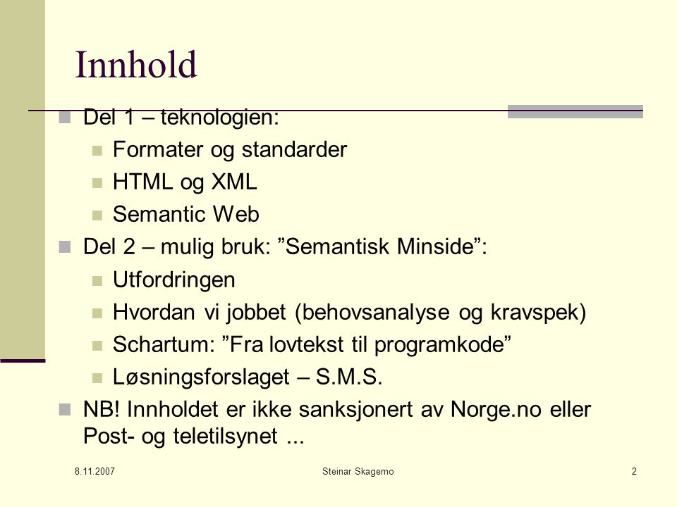 Steinar Skagemo2 Innhold Del 1 – teknologien: Formater og standarder HTML og XML Semantic Web Del 2 – mulig bruk: Semantisk Minside : Utfordringen Hvordan vi jobbet (behovsanalyse og kravspek) Schartum: Fra lovtekst til programkode Løsningsforslaget – S.M.S.