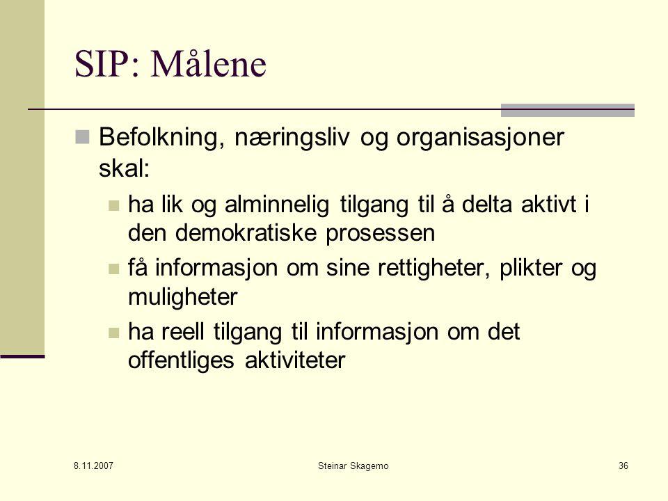 8.11.2007 Steinar Skagemo36 SIP: Målene Befolkning, næringsliv og organisasjoner skal: ha lik og alminnelig tilgang til å delta aktivt i den demokratiske prosessen få informasjon om sine rettigheter, plikter og muligheter ha reell tilgang til informasjon om det offentliges aktiviteter