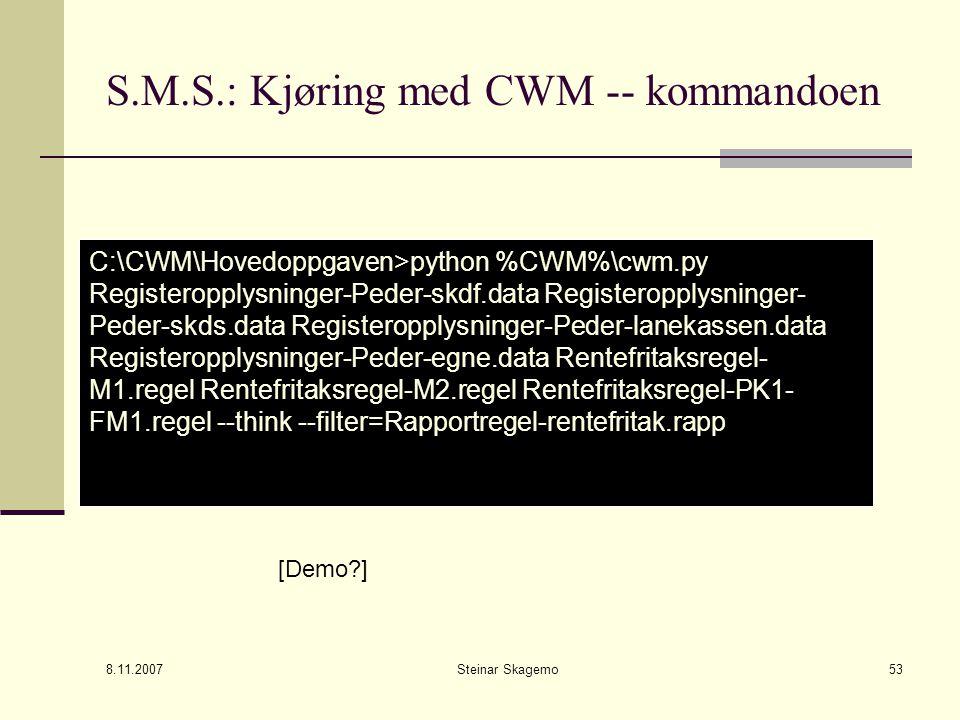 8.11.2007 Steinar Skagemo53 S.M.S.: Kjøring med CWM -- kommandoen C:\CWM\Hovedoppgaven>python %CWM%\cwm.py Registeropplysninger-Peder-skdf.data Registeropplysninger- Peder-skds.data Registeropplysninger-Peder-lanekassen.data Registeropplysninger-Peder-egne.data Rentefritaksregel- M1.regel Rentefritaksregel-M2.regel Rentefritaksregel-PK1- FM1.regel --think --filter=Rapportregel-rentefritak.rapp [Demo?]
