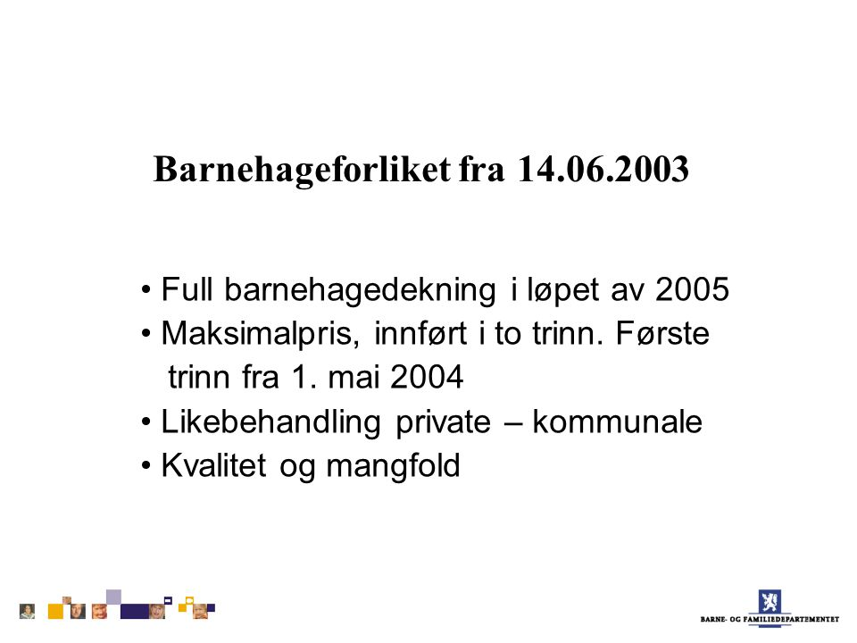 Barnehageforliket fra 14.06.2003 Full barnehagedekning i løpet av 2005 Maksimalpris, innført i to trinn. Første trinn fra 1. mai 2004 Likebehandling p