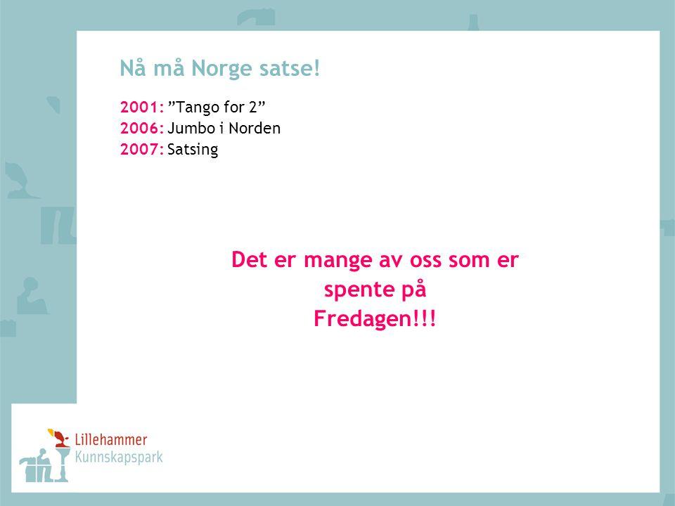 """Nå må Norge satse! 2001: """"Tango for 2"""" 2006: Jumbo i Norden 2007: Satsing Det er mange av oss som er spente på Fredagen!!!"""