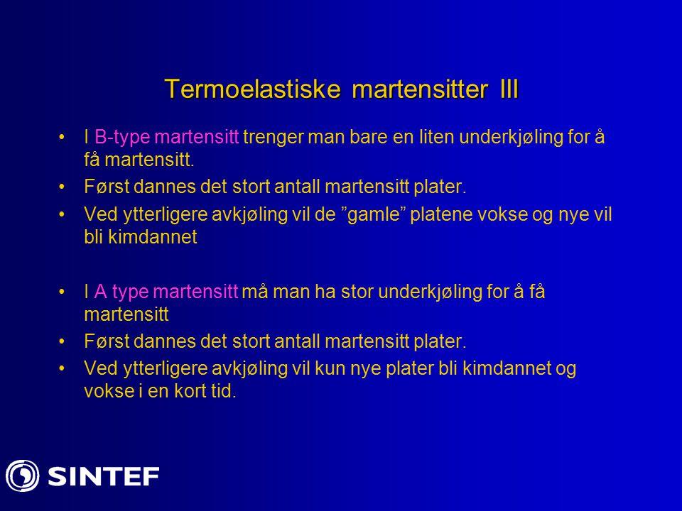 Termoelastiske martensitter III I B-type martensitt trenger man bare en liten underkjøling for å få martensitt. Først dannes det stort antall martensi