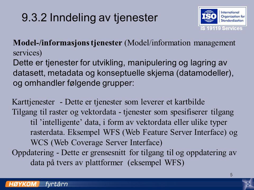 5 9.3.2 Inndeling av tjenester Model-/informasjons tjenester (Model/information management services) Dette er tjenester for utvikling, manipulering og lagring av datasett, metadata og konseptuelle skjema (datamodeller), og omhandler følgende grupper: IS 19119 Services Karttjenester - Dette er tjenester som leverer et kartbilde Tilgang til raster og vektordata - tjenester som spesifiserer tilgang til 'intelligente' data, i form av vektordata eller ulike typer rasterdata.