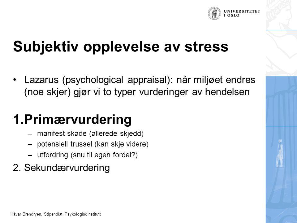 Håvar Brendryen, Stipendiat, Psykologisk institutt Subjektiv opplevelse av stress Lazarus (psychological appraisal): når miljøet endres (noe skjer) gj