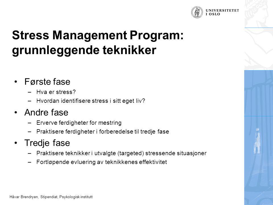 Håvar Brendryen, Stipendiat, Psykologisk institutt Stress Management Program: grunnleggende teknikker Første fase –Hva er stress? –Hvordan identifiser